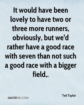 It would have been lovely to have two or three more runners, obviously, but we'd rather have a good race with seven than not such a good race with a bigger field.
