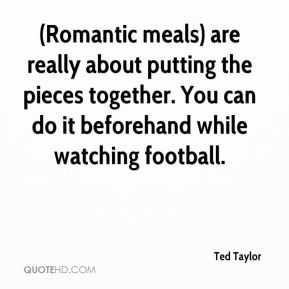(Romantic meals) are really about putting the pieces together. You can do it beforehand while watching football.