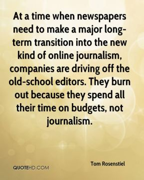 At a time when newspapers need to make a major long-term transition into the new kind of online journalism, companies are driving off the old-school editors. They burn out because they spend all their time on budgets, not journalism.