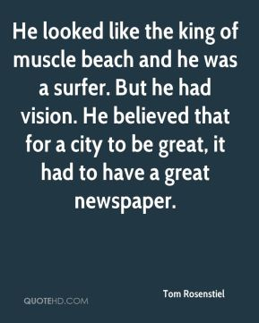 He looked like the king of muscle beach and he was a surfer. But he had vision. He believed that for a city to be great, it had to have a great newspaper.