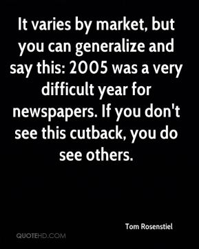 It varies by market, but you can generalize and say this: 2005 was a very difficult year for newspapers. If you don't see this cutback, you do see others.