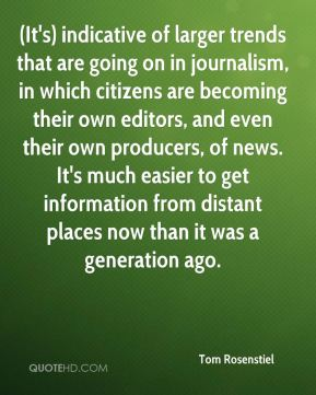 (It's) indicative of larger trends that are going on in journalism, in which citizens are becoming their own editors, and even their own producers, of news. It's much easier to get information from distant places now than it was a generation ago.