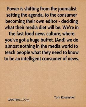 Tom Rosenstiel  - Power is shifting from the journalist setting the agenda, to the consumer becoming their own editor - deciding what their media diet will be. We're in the fast food news culture, where you've got a huge buffet. (And) we do almost nothing in the media world to teach people what they need to know to be an intelligent consumer of news.
