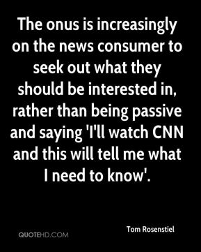 The onus is increasingly on the news consumer to seek out what they should be interested in, rather than being passive and saying 'I'll watch CNN and this will tell me what I need to know'.