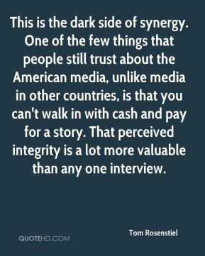 Tom Rosenstiel  - This is the dark side of synergy. One of the few things that people still trust about the American media, unlike media in other countries, is that you can't walk in with cash and pay for a story. That perceived integrity is a lot more valuable than any one interview.
