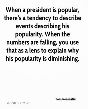 Tom Rosenstiel  - When a president is popular, there's a tendency to describe events describing his popularity. When the numbers are falling, you use that as a lens to explain why his popularity is diminishing.