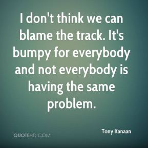 Tony Kanaan  - I don't think we can blame the track. It's bumpy for everybody and not everybody is having the same problem.
