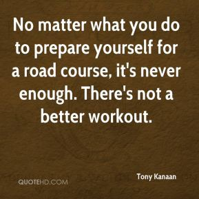 Tony Kanaan  - No matter what you do to prepare yourself for a road course, it's never enough. There's not a better workout.