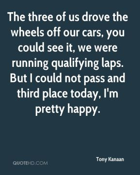 Tony Kanaan  - The three of us drove the wheels off our cars, you could see it, we were running qualifying laps. But I could not pass and third place today, I'm pretty happy.