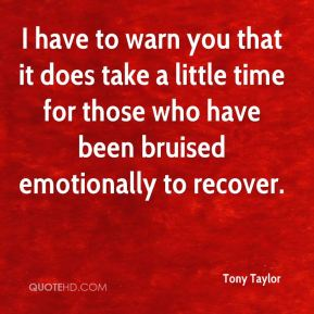 I have to warn you that it does take a little time for those who have been bruised emotionally to recover.