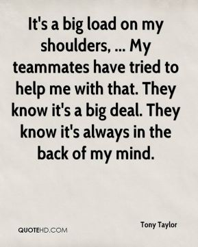 It's a big load on my shoulders, ... My teammates have tried to help me with that. They know it's a big deal. They know it's always in the back of my mind.