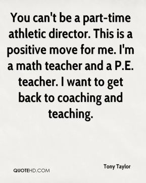 You can't be a part-time athletic director. This is a positive move for me. I'm a math teacher and a P.E. teacher. I want to get back to coaching and teaching.