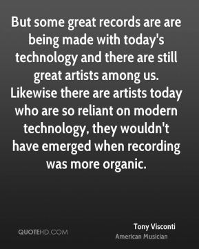 But some great records are are being made with today's technology and there are still great artists among us. Likewise there are artists today who are so reliant on modern technology, they wouldn't have emerged when recording was more organic.