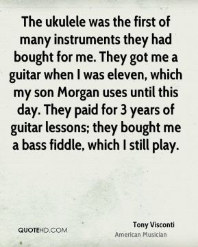 Tony Visconti - The ukulele was the first of many instruments they had bought for me. They got me a guitar when I was eleven, which my son Morgan uses until this day. They paid for 3 years of guitar lessons; they bought me a bass fiddle, which I still play.
