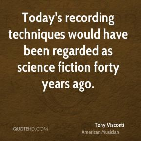 Tony Visconti - Today's recording techniques would have been regarded as science fiction forty years ago.