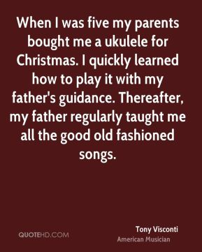 When I was five my parents bought me a ukulele for Christmas. I quickly learned how to play it with my father's guidance. Thereafter, my father regularly taught me all the good old fashioned songs.