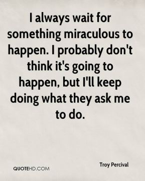 I always wait for something miraculous to happen. I probably don't think it's going to happen, but I'll keep doing what they ask me to do.