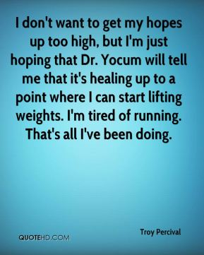 Troy Percival  - I don't want to get my hopes up too high, but I'm just hoping that Dr. Yocum will tell me that it's healing up to a point where I can start lifting weights. I'm tired of running. That's all I've been doing.
