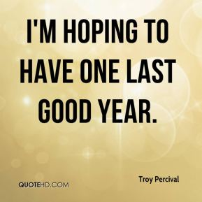 I'm hoping to have one last good year.