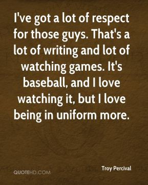 I've got a lot of respect for those guys. That's a lot of writing and lot of watching games. It's baseball, and I love watching it, but I love being in uniform more.