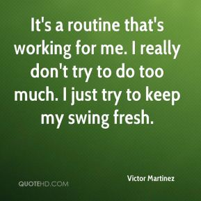 Victor Martinez  - It's a routine that's working for me. I really don't try to do too much. I just try to keep my swing fresh.