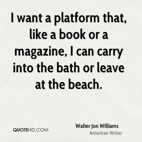 I want a platform that, like a book or a magazine, I can carry into the bath or leave at the beach.