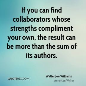 Walter Jon Williams - If you can find collaborators whose strengths compliment your own, the result can be more than the sum of its authors.