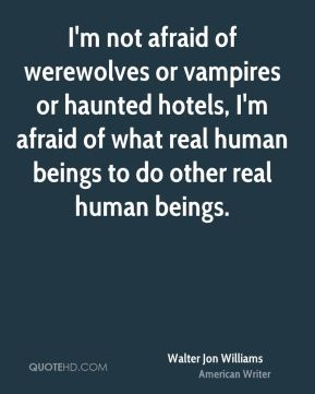 Walter Jon Williams - I'm not afraid of werewolves or vampires or haunted hotels, I'm afraid of what real human beings to do other real human beings.