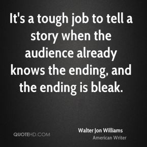 Walter Jon Williams - It's a tough job to tell a story when the audience already knows the ending, and the ending is bleak.