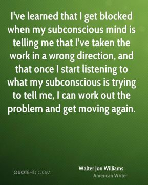 Walter Jon Williams - I've learned that I get blocked when my subconscious mind is telling me that I've taken the work in a wrong direction, and that once I start listening to what my subconscious is trying to tell me, I can work out the problem and get moving again.