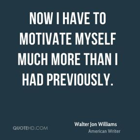 Walter Jon Williams - Now I have to motivate myself much more than I had previously.
