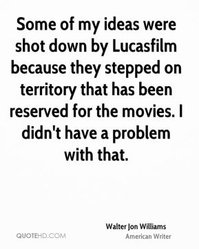 Some of my ideas were shot down by Lucasfilm because they stepped on territory that has been reserved for the movies. I didn't have a problem with that.