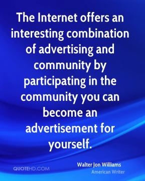 Walter Jon Williams - The Internet offers an interesting combination of advertising and community by participating in the community you can become an advertisement for yourself.