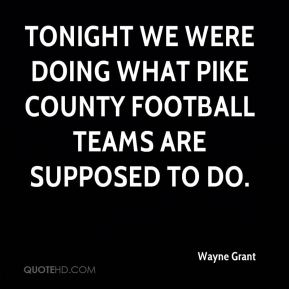 Wayne Grant  - Tonight we were doing what Pike County football teams are supposed to do.