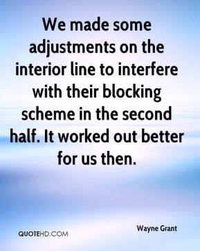Wayne Grant  - We made some adjustments on the interior line to interfere with their blocking scheme in the second half. It worked out better for us then.