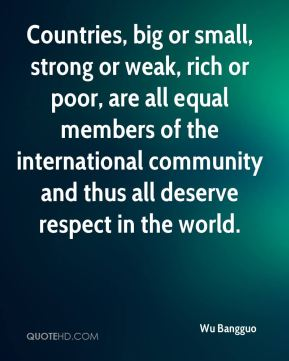 Countries, big or small, strong or weak, rich or poor, are all equal members of the international community and thus all deserve respect in the world.
