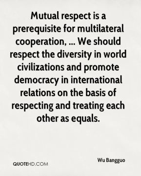 Mutual respect is a prerequisite for multilateral cooperation, ... We should respect the diversity in world civilizations and promote democracy in international relations on the basis of respecting and treating each other as equals.