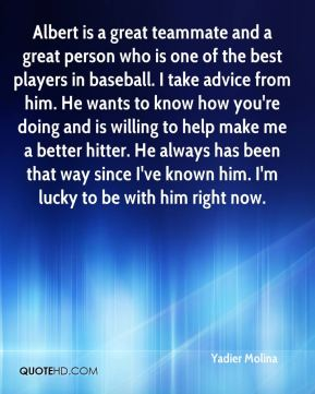 Albert is a great teammate and a great person who is one of the best players in baseball. I take advice from him. He wants to know how you're doing and is willing to help make me a better hitter. He always has been that way since I've known him. I'm lucky to be with him right now.