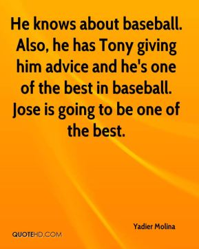 He knows about baseball. Also, he has Tony giving him advice and he's one of the best in baseball. Jose is going to be one of the best.