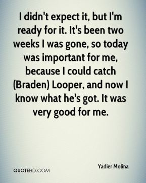 Yadier Molina  - I didn't expect it, but I'm ready for it. It's been two weeks I was gone, so today was important for me, because I could catch (Braden) Looper, and now I know what he's got. It was very good for me.