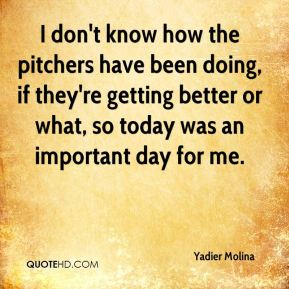 I don't know how the pitchers have been doing, if they're getting better or what, so today was an important day for me.