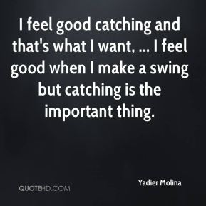 I feel good catching and that's what I want, ... I feel good when I make a swing but catching is the important thing.
