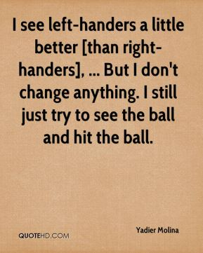 I see left-handers a little better [than right-handers], ... But I don't change anything. I still just try to see the ball and hit the ball.