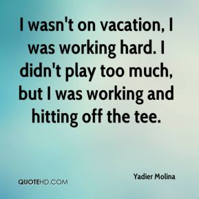 I wasn't on vacation, I was working hard. I didn't play too much, but I was working and hitting off the tee.