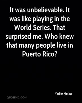 It was unbelievable. It was like playing in the World Series. That surprised me. Who knew that many people live in Puerto Rico?