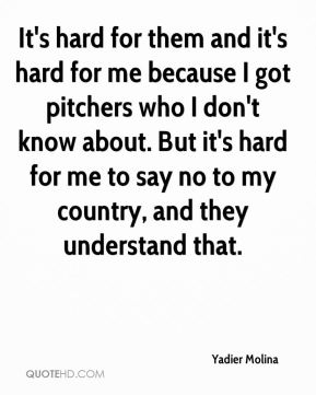 It's hard for them and it's hard for me because I got pitchers who I don't know about. But it's hard for me to say no to my country, and they understand that.