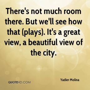 Yadier Molina  - There's not much room there. But we'll see how that (plays). It's a great view, a beautiful view of the city.