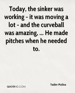Yadier Molina  - Today, the sinker was working - it was moving a lot - and the curveball was amazing, ... He made pitches when he needed to.