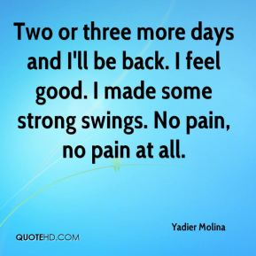 Two or three more days and I'll be back. I feel good. I made some strong swings. No pain, no pain at all.