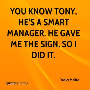 Yadier Molina  - You know Tony, he's a smart manager. He gave me the sign, so I did it.